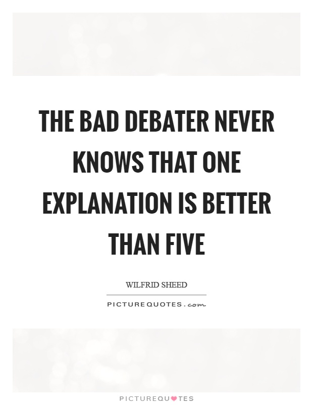 The bad debater never knows that one explanation is better than five Picture Quote #1