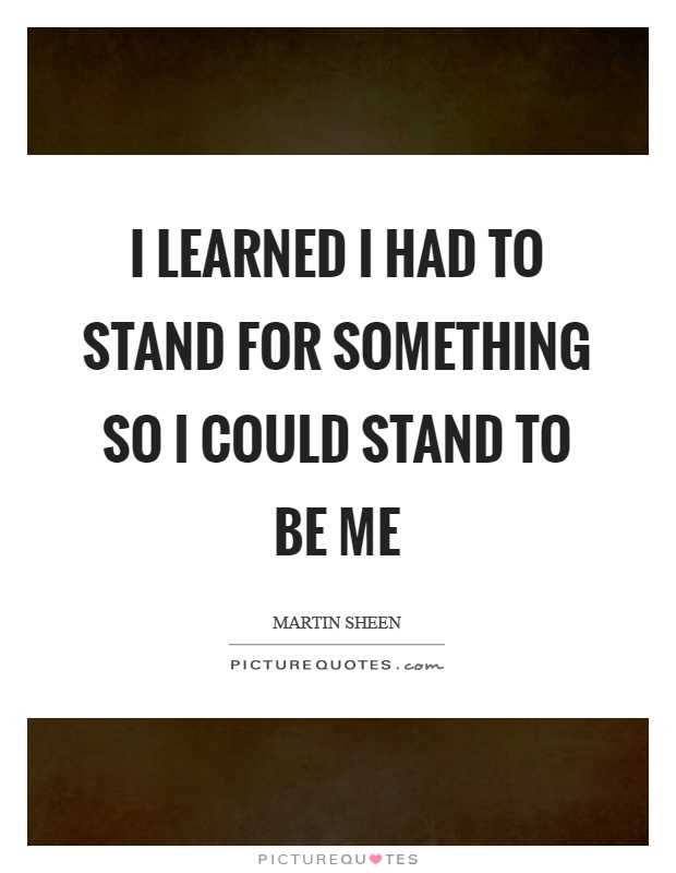 I learned I had to stand for something so I could stand to be me Picture Quote #1