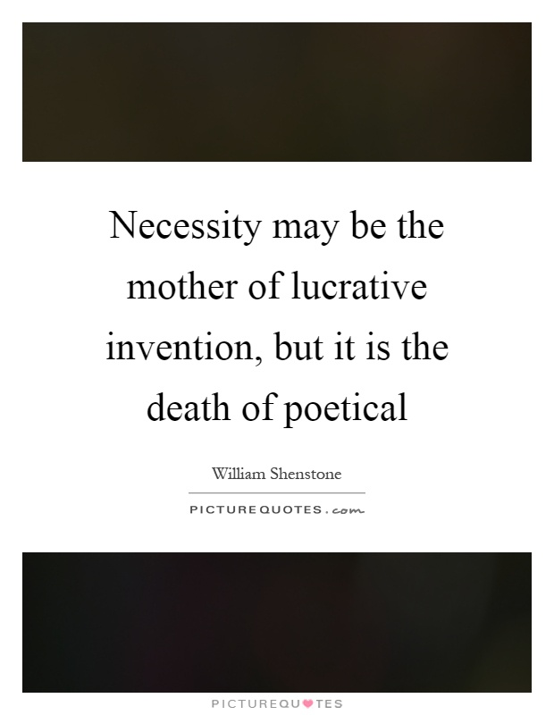 Necessity may be the mother of lucrative invention, but it is the death of poetical Picture Quote #1
