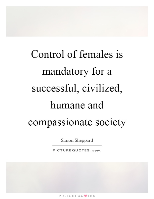 Control of females is mandatory for a successful, civilized, humane and compassionate society Picture Quote #1
