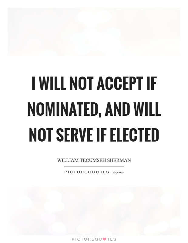 I will not accept if nominated, and will not serve if elected Picture Quote #1