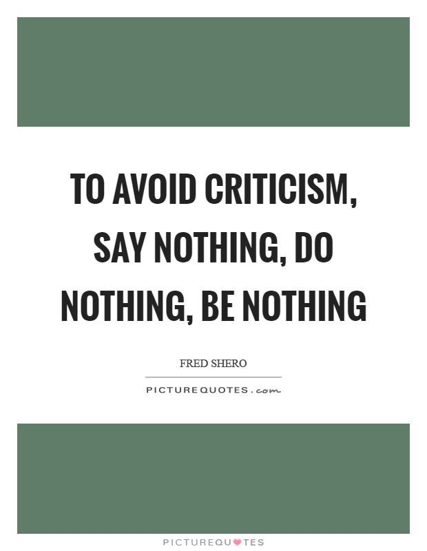 To avoid criticism, say nothing, do nothing, be nothing Picture Quote #1