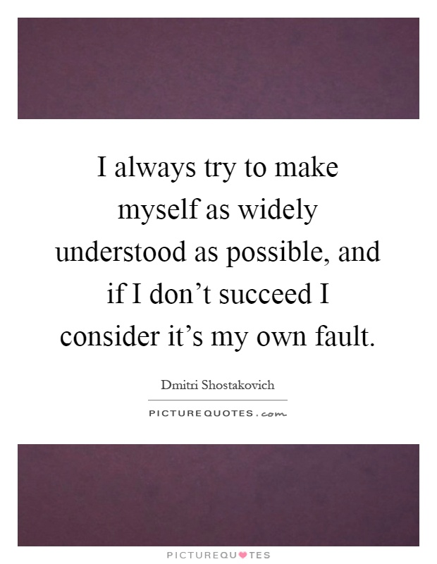 I always try to make myself as widely understood as possible, and if I don't succeed I consider it's my own fault Picture Quote #1