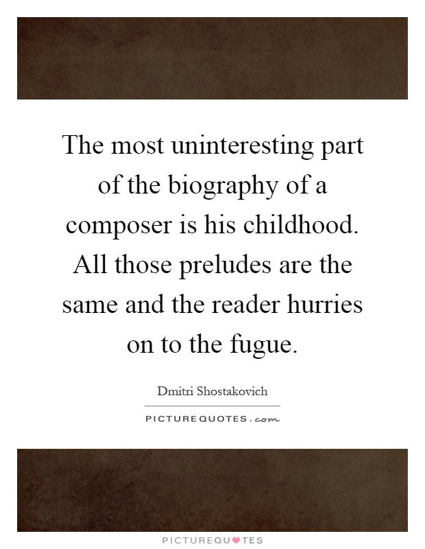 The most uninteresting part of the biography of a composer is his childhood. All those preludes are the same and the reader hurries on to the fugue Picture Quote #1