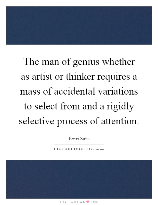 The man of genius whether as artist or thinker requires a mass of accidental variations to select from and a rigidly selective process of attention Picture Quote #1