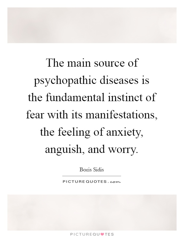The main source of psychopathic diseases is the fundamental instinct of fear with its manifestations, the feeling of anxiety, anguish, and worry Picture Quote #1