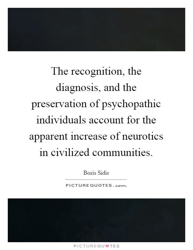 The recognition, the diagnosis, and the preservation of psychopathic individuals account for the apparent increase of neurotics in civilized communities Picture Quote #1