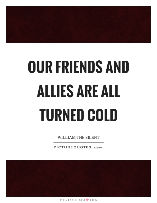Our friends and allies are all turned cold Picture Quote #1