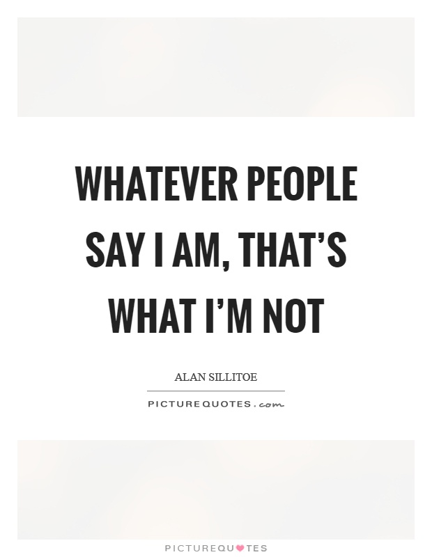 Whatever people say I am, that's what I'm not Picture Quote #1