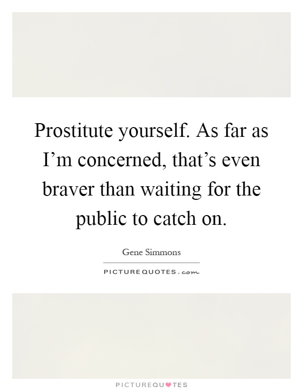 Prostitute yourself. As far as I'm concerned, that's even braver than waiting for the public to catch on Picture Quote #1