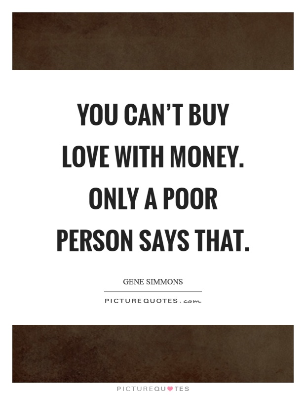 You can't buy love with money. Only a poor person says that Picture Quote #1