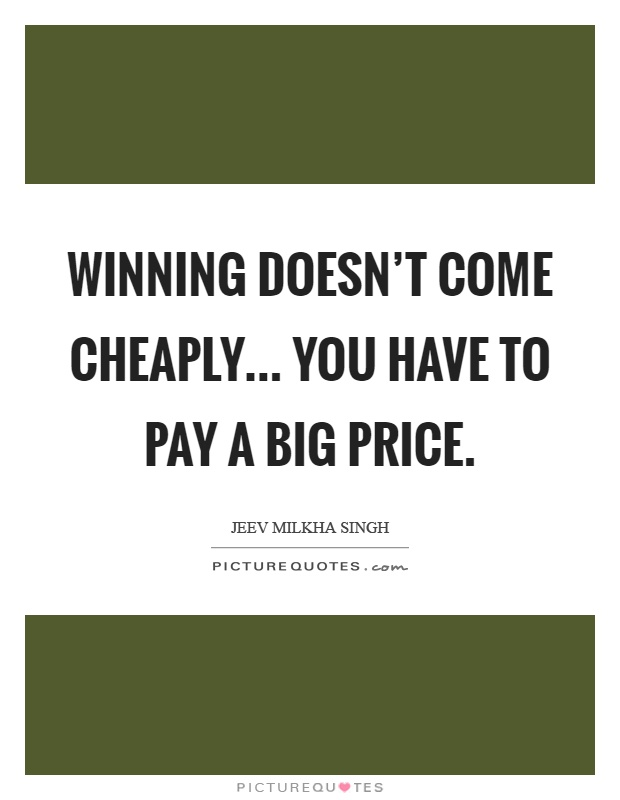 Winning doesn't come cheaply... You have to pay a big price Picture Quote #1