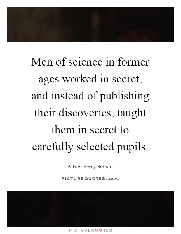 Men of science in former ages worked in secret, and instead of publishing their discoveries, taught them in secret to carefully selected pupils Picture Quote #1