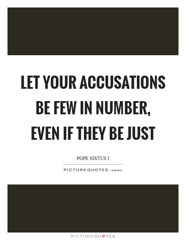 Let your accusations be few in number, even if they be just Picture Quote #1