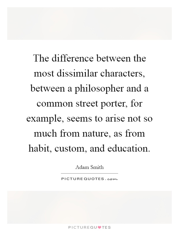 The difference between the most dissimilar characters, between a philosopher and a common street porter, for example, seems to arise not so much from nature, as from habit, custom, and education Picture Quote #1