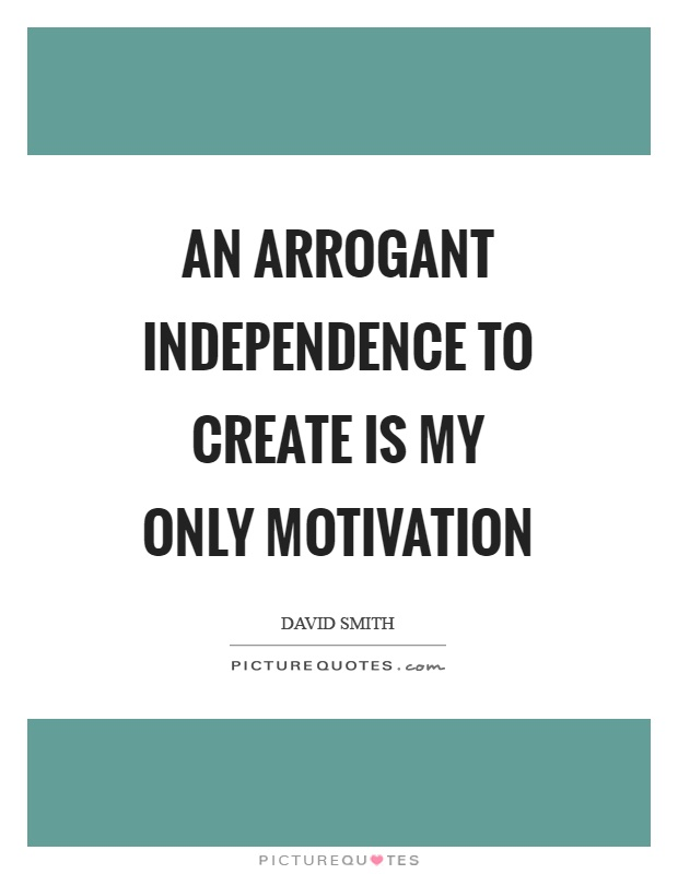 An arrogant independence to create is my only motivation Picture Quote #1