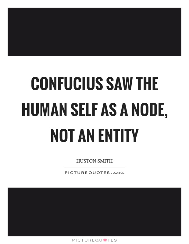 Confucius saw the human self as a node, not an entity Picture Quote #1