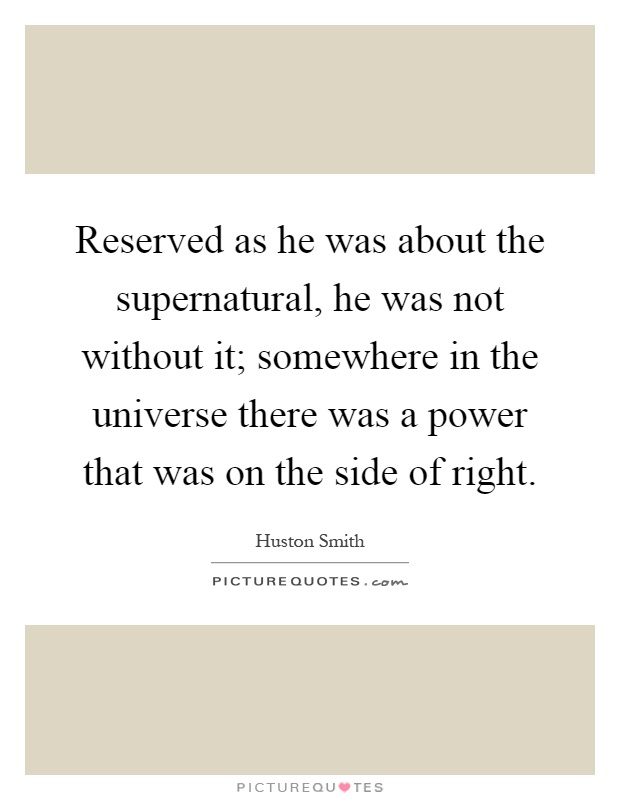 Reserved as he was about the supernatural, he was not without it; somewhere in the universe there was a power that was on the side of right Picture Quote #1