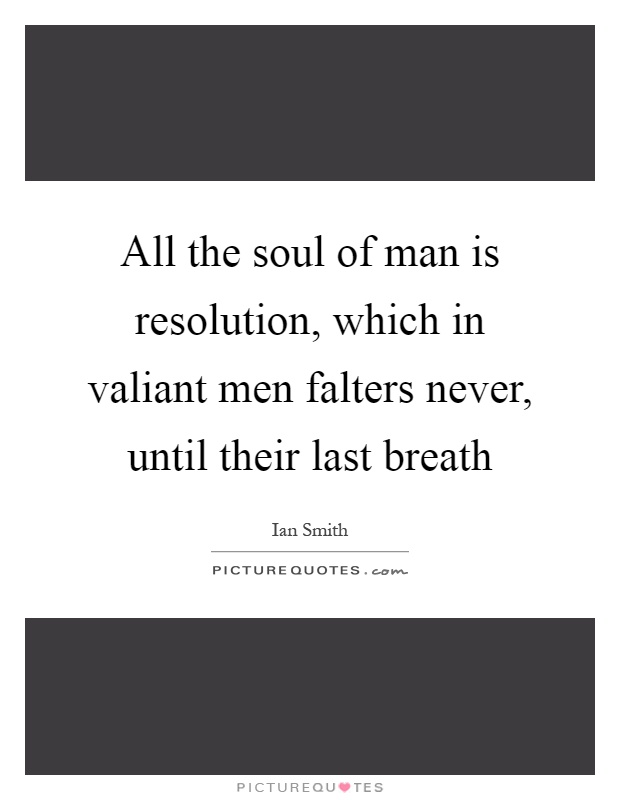 All the soul of man is resolution, which in valiant men falters never, until their last breath Picture Quote #1