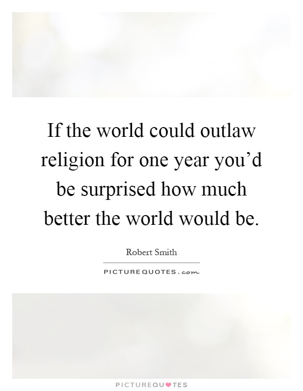 If the world could outlaw religion for one year you'd be surprised how much better the world would be Picture Quote #1
