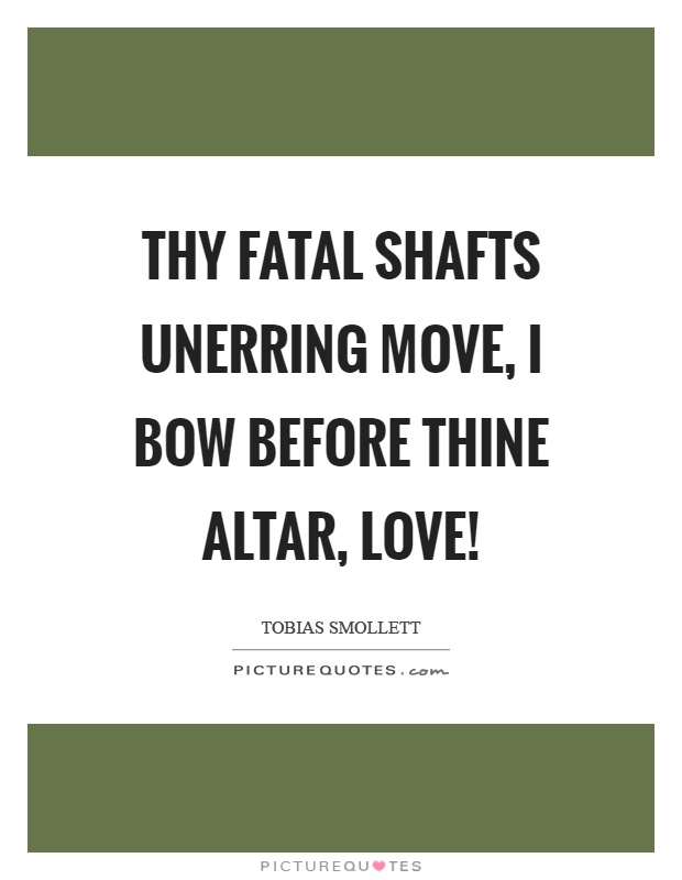 Thy fatal shafts unerring move, I bow before thine altar, love! Picture Quote #1