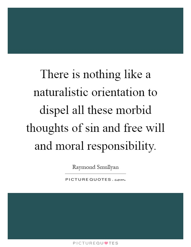 There is nothing like a naturalistic orientation to dispel all these morbid thoughts of sin and free will and moral responsibility Picture Quote #1