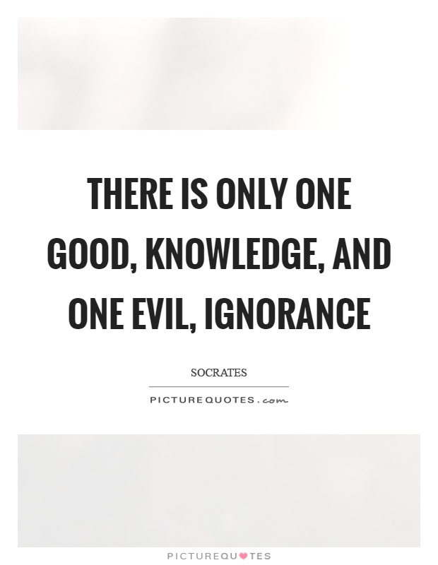 There is only one good, knowledge, and one evil, ignorance Picture Quote #1