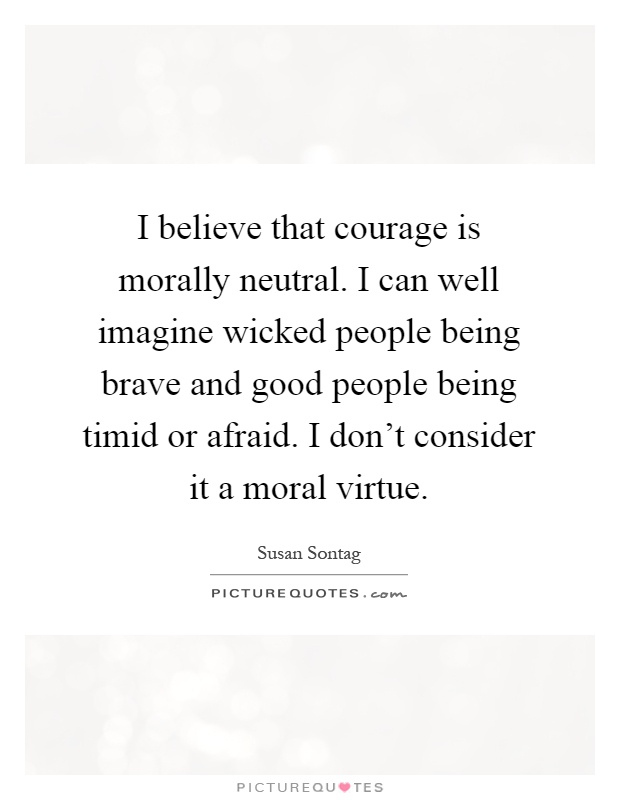 I believe that courage is morally neutral. I can well imagine wicked people being brave and good people being timid or afraid. I don't consider it a moral virtue Picture Quote #1