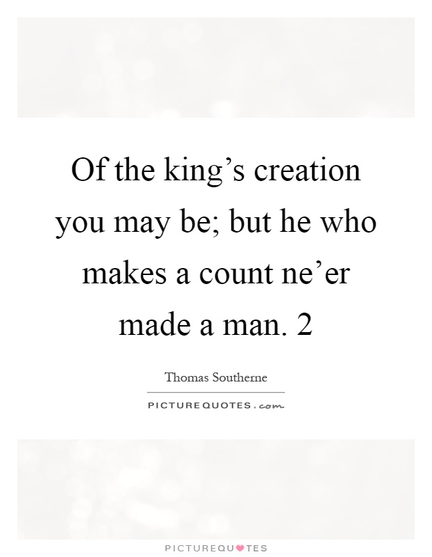 Of the king's creation you may be; but he who makes a count ne'er made a man. 2 Picture Quote #1