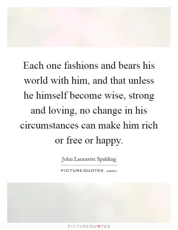 Each one fashions and bears his world with him, and that unless he himself become wise, strong and loving, no change in his circumstances can make him rich or free or happy Picture Quote #1