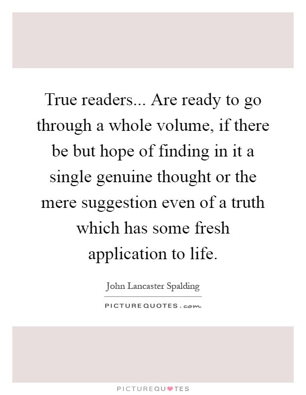 True readers... Are ready to go through a whole volume, if there be but hope of finding in it a single genuine thought or the mere suggestion even of a truth which has some fresh application to life Picture Quote #1