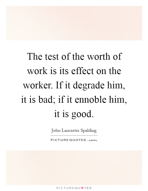 The test of the worth of work is its effect on the worker. If it degrade him, it is bad; if it ennoble him, it is good Picture Quote #1