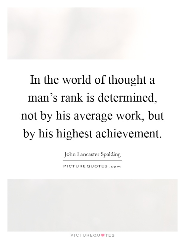 In the world of thought a man's rank is determined, not by his average work, but by his highest achievement Picture Quote #1