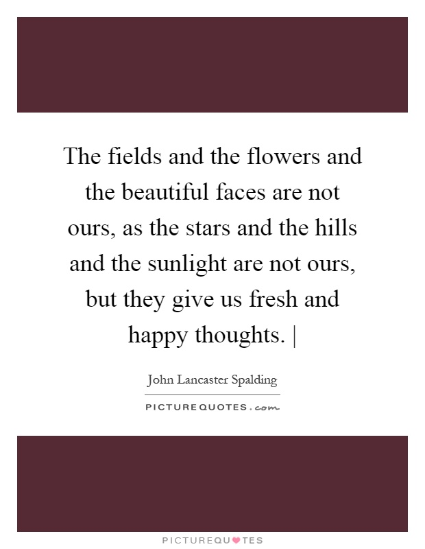 The fields and the flowers and the beautiful faces are not ours, as the stars and the hills and the sunlight are not ours, but they give us fresh and happy thoughts.   Picture Quote #1