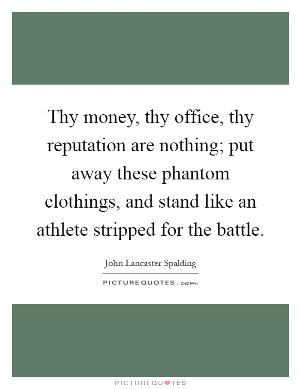 Thy money, thy office, thy reputation are nothing; put away these phantom clothings, and stand like an athlete stripped for the battle Picture Quote #1