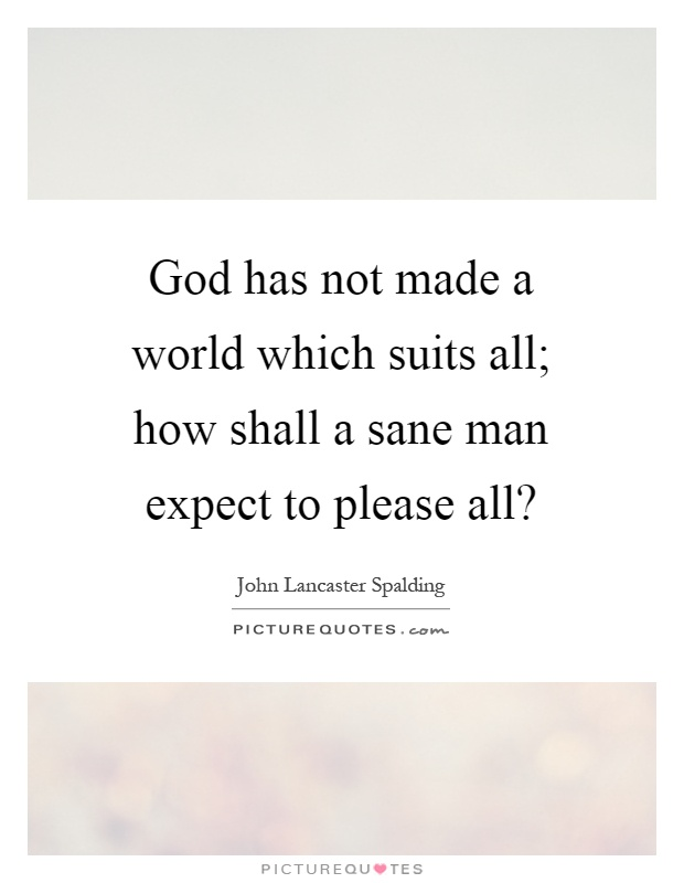 God has not made a world which suits all; how shall a sane man expect to please all? Picture Quote #1