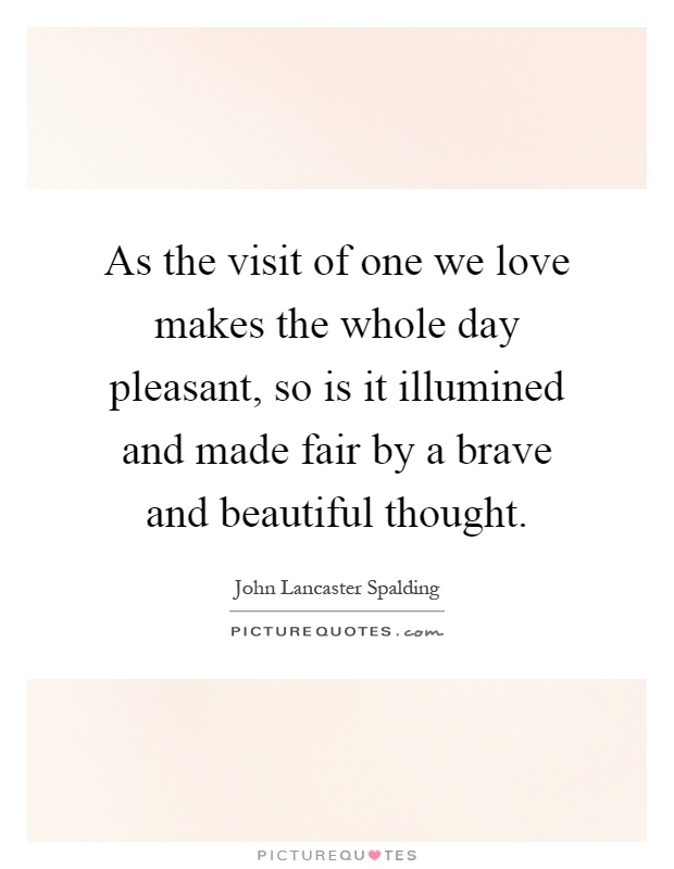 As the visit of one we love makes the whole day pleasant, so is it illumined and made fair by a brave and beautiful thought Picture Quote #1