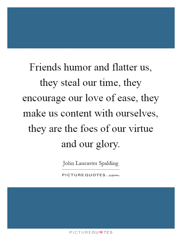 Friends humor and flatter us, they steal our time, they encourage our love of ease, they make us content with ourselves, they are the foes of our virtue and our glory Picture Quote #1
