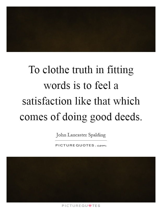 To clothe truth in fitting words is to feel a satisfaction like that which comes of doing good deeds Picture Quote #1