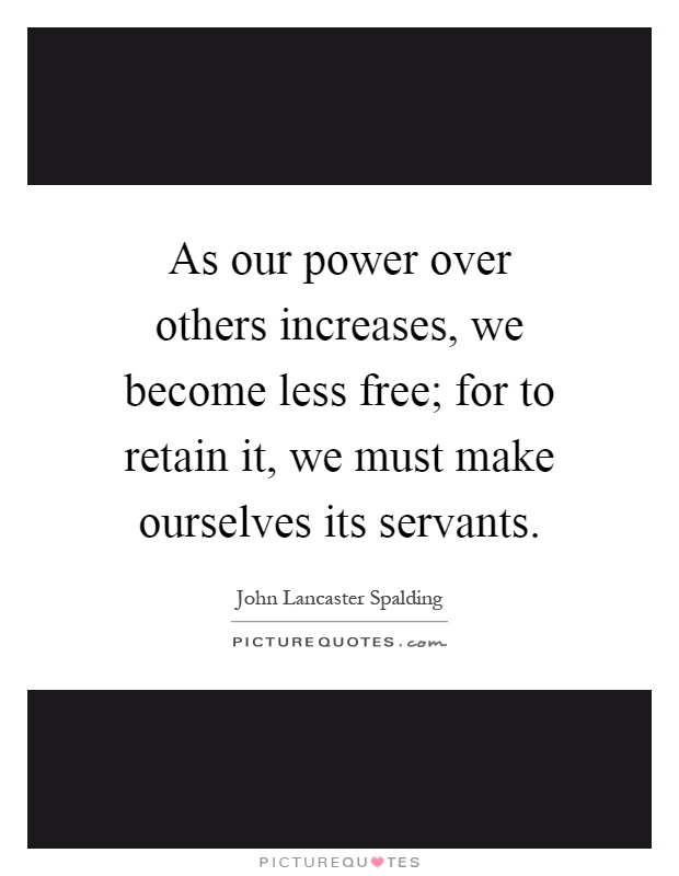 As our power over others increases, we become less free; for to retain it, we must make ourselves its servants Picture Quote #1