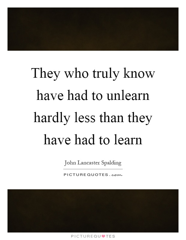 They who truly know have had to unlearn hardly less than they have had to learn Picture Quote #1