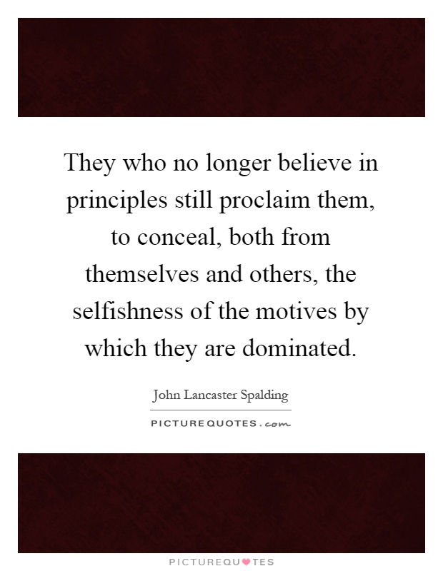 They who no longer believe in principles still proclaim them, to conceal, both from themselves and others, the selfishness of the motives by which they are dominated Picture Quote #1