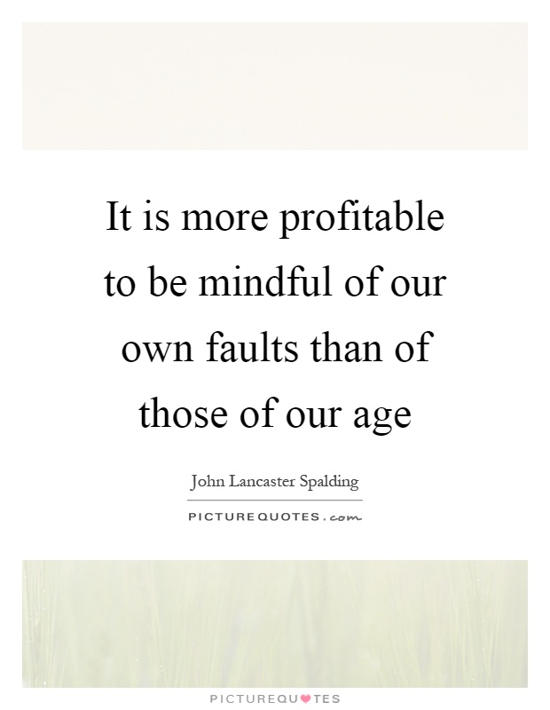 It is more profitable to be mindful of our own faults than of those of our age Picture Quote #1