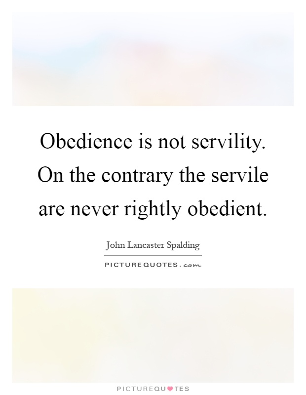 Obedience is not servility. On the contrary the servile are never rightly obedient Picture Quote #1