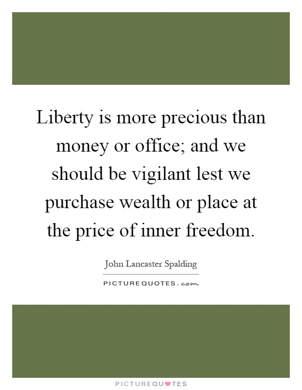 Liberty is more precious than money or office; and we should be vigilant lest we purchase wealth or place at the price of inner freedom Picture Quote #1