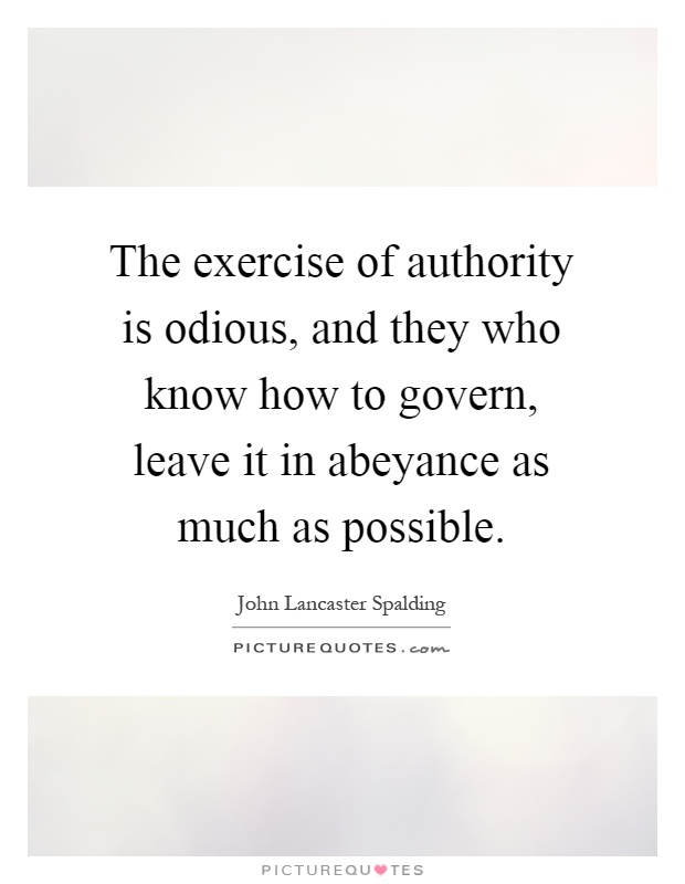 The exercise of authority is odious, and they who know how to govern, leave it in abeyance as much as possible Picture Quote #1