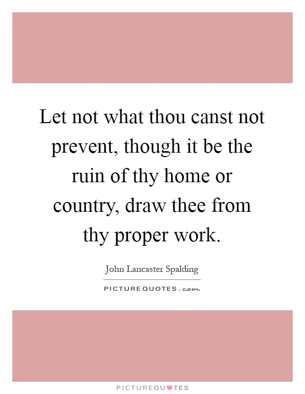 Let not what thou canst not prevent, though it be the ruin of thy home or country, draw thee from thy proper work Picture Quote #1