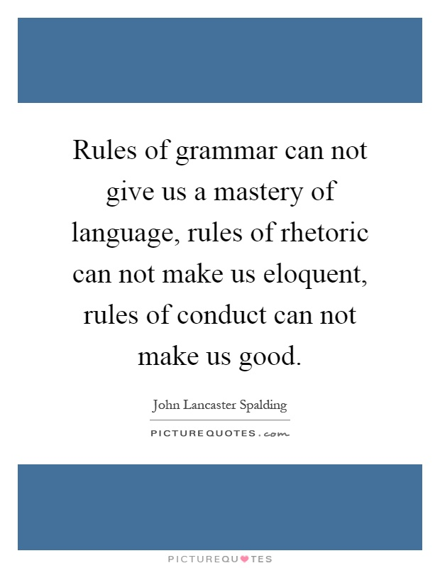 Rules of grammar can not give us a mastery of language, rules of rhetoric can not make us eloquent, rules of conduct can not make us good Picture Quote #1