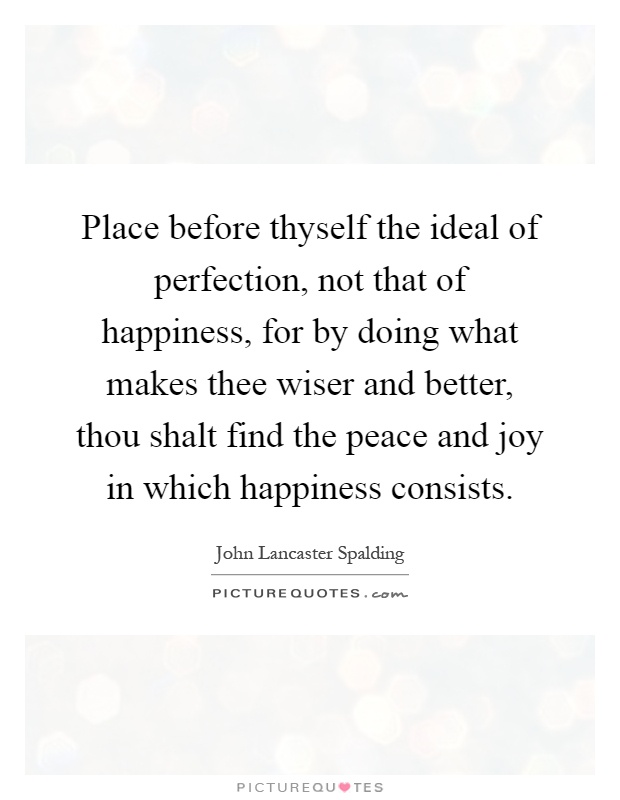 Place before thyself the ideal of perfection, not that of happiness, for by doing what makes thee wiser and better, thou shalt find the peace and joy in which happiness consists Picture Quote #1