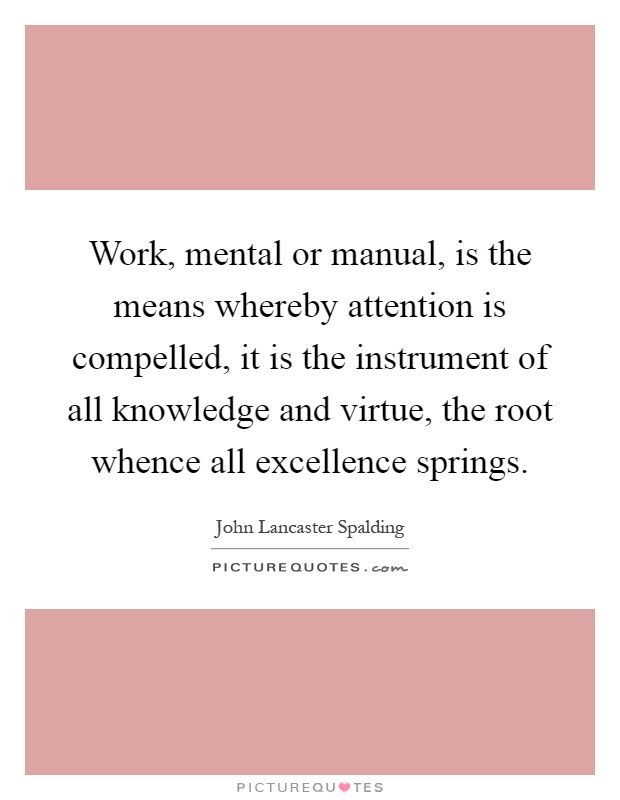 Work, mental or manual, is the means whereby attention is compelled, it is the instrument of all knowledge and virtue, the root whence all excellence springs Picture Quote #1